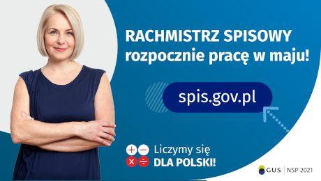 Po lewej stronie grafiki widać kobietę w średnim wieku. Po prawej stronie grafiki jest napis: Rachmistrz spisowy rozpocznie pracę w maju! Poniżej jest napis spis.gov.pl. Na dole grafiki są cztery małe koła ze znakami dodawania, odejmowania, mnożenia i dzielenia, obok nich napis: Liczymy się dla Polski! W prawym dolnym rogu jest logotyp spisu: dwa nachodzące na siebie pionowo koła, GUS, pionowa kreska, NSP 2021.